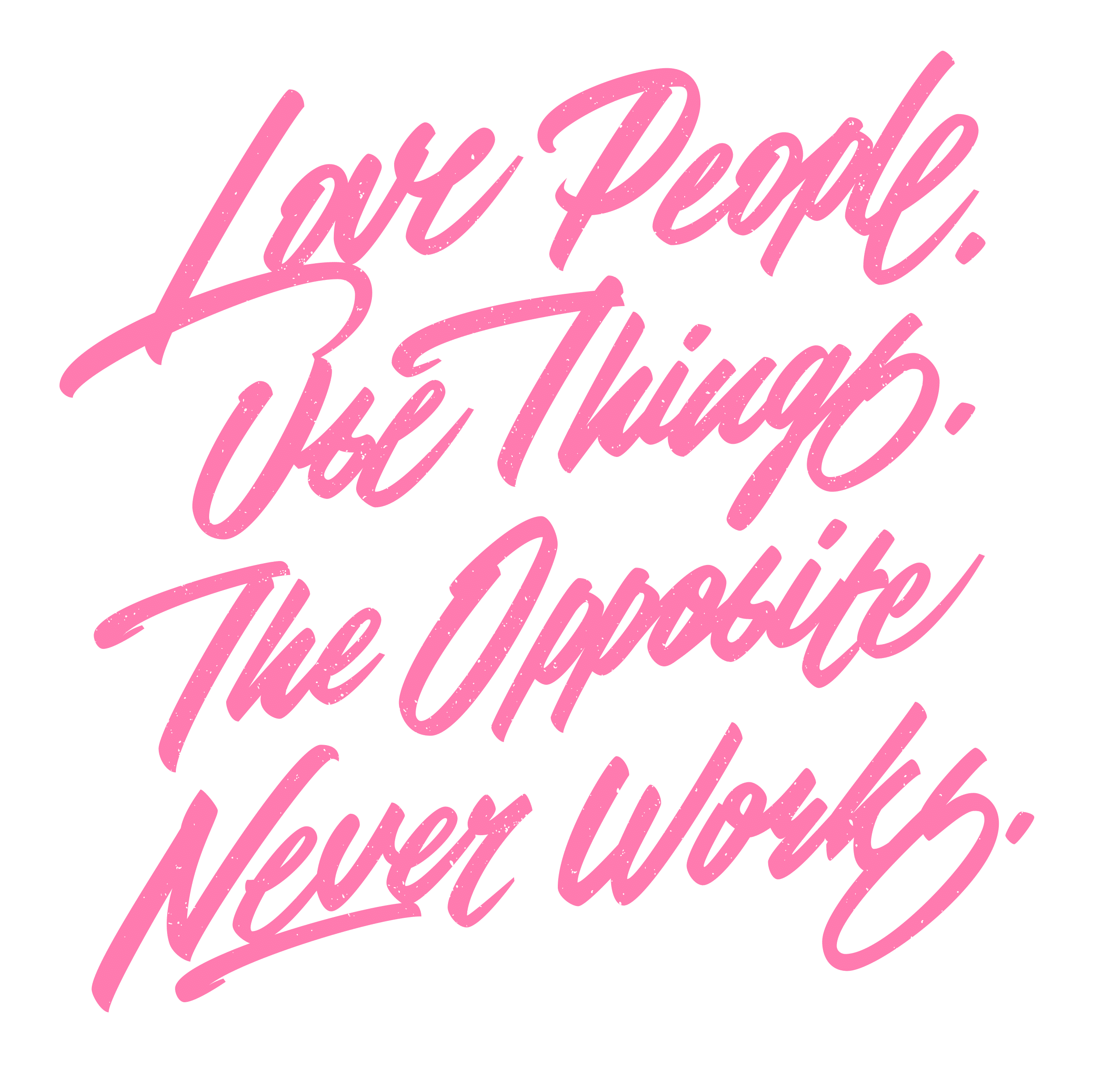 Love people, use things. The opposite never works. Lettering artwork.